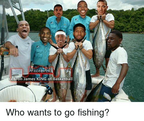 Facebook lebron james king of basketball who wants to go for How to go fishing