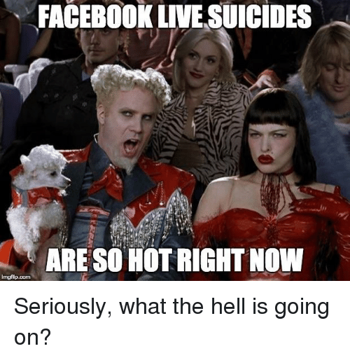 FACEBOOK LIVE SUICIDES ARE SO HOT RIGHT NOW Imgflip Com ...
