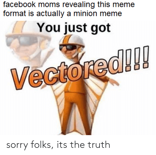 Facebook, Meme, and Moms: facebook moms revealing this meme  format is actually a minion meme  You just got  Vectored!! sorry folks, its the truth