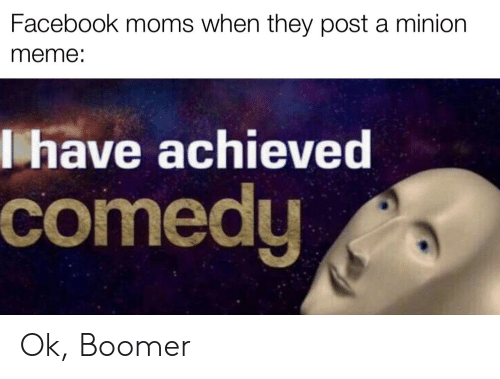 Facebook, Meme, and Moms: Facebook moms when they post a minion  meme:  lhave achieved  comedy Ok, Boomer