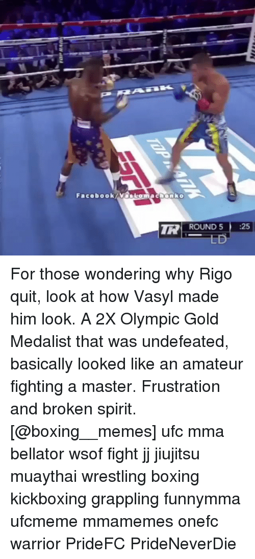 Boxing, Facebook, and Memes: Facebook/Nastomachonko  ROUND 5 25 For those wondering why Rigo quit, look at how Vasyl made him look. A 2X Olympic Gold Medalist that was undefeated, basically looked like an amateur fighting a master. Frustration and broken spirit. [@boxing__memes] ufc mma bellator wsof fight jj jiujitsu muaythai wrestling boxing kickboxing grappling funnymma ufcmeme mmamemes onefc warrior PrideFC PrideNeverDie