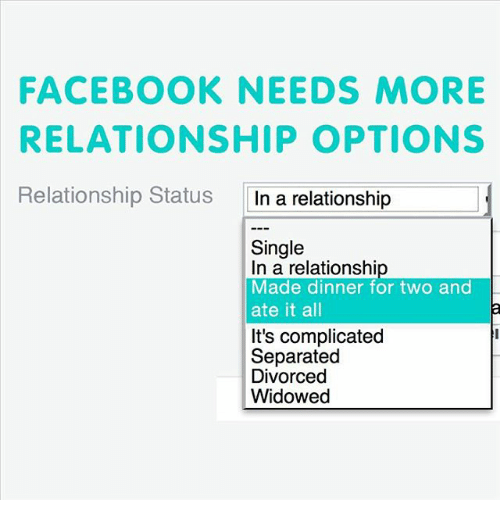 Facebook, Funny, and Relationships: FACEBOOK NEEDS MORE  RELATIONSHIP OPTIONS  Relationship Status  In a relationship  Single  In a relationshi  Made dinner for two and  ate it all  It's complicated  Separated  Divorced  Widowed