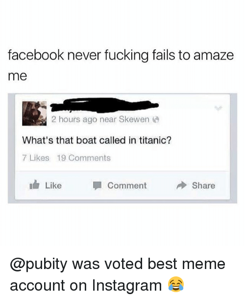 Facebook, Fucking, and Instagram: facebook never fucking fails to amaze  me  2 hours ago near Skewen  What's that boat called in titanic?  7 Likes 19 Comments  Like Comment  Share @pubity was voted best meme account on Instagram 😂