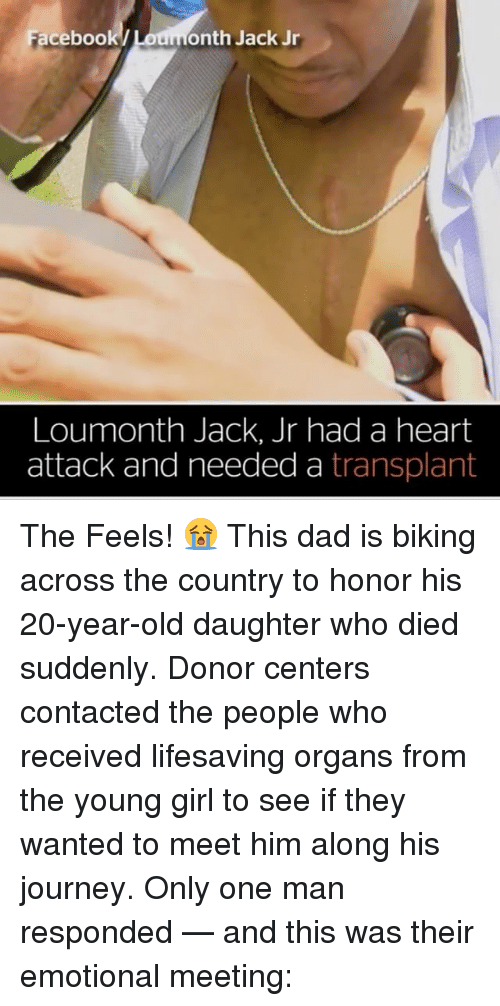Dad, Facebook, and Journey: Facebook  onth Jack Jr  Loumonth Jack, Jr had a heart  attack and needed a transplant The Feels! 😭 This dad is biking across the country to honor his 20-year-old daughter who died suddenly. Donor centers contacted the people who received lifesaving organs from the young girl to see if they wanted to meet him along his journey. Only one man responded — and this was their emotional meeting: