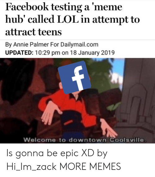Dank, Facebook, and Lol: Facebook testing a 'meme  hub' called LOL in attempt to  attract teens  By Annie Palmer For Dailymail.com  UPDATED: 10:29 pm on 18 January 2019  Welcome to downtown Coolsville Is gonna be epic XD by Hi_Im_zack MORE MEMES