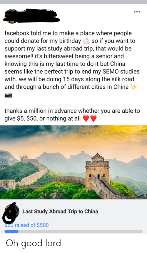Birthday, Facebook, and China: facebook told me to make a place where people  could donate for my birthday  support my last study abroad trip, that would be  awesome!! it's bittersweet being a senior and  knowing this is my last time to do it but China  seems like the perfect trip to end my SEMO studies  with. we will be doing 15 days along the silk road  and through a bunch of different cities in China  so if you want to  thanks a million in advance whether you are able to  give $5, $50, or nothing at all  Last Study Abroad Trip to China  $50 raised of $500 Oh good lord