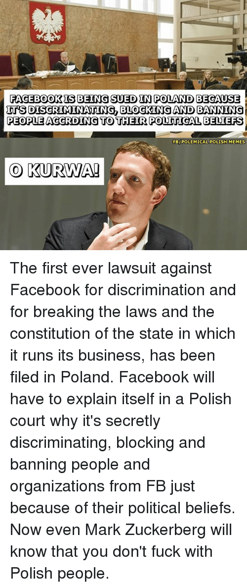 Mark Zuckerberg, Memes, and Poland: FACEBOOKIS BEING SUED IN POLAND BECAUSE  ITSDISCRIMINATING BLOGKING AND BANNING  PEOPLE ACCRDING TO THEIR POLITICAL BELIEFS  FBIPOLEMICAL POLISH MEMES  CO KURWA! The first ever lawsuit against Facebook for discrimination and for breaking the laws and the constitution of the state in which it runs its business, has been filed in Poland.   Facebook will have to explain itself in a Polish court why it's secretly discriminating, blocking and banning people and organizations from FB just because of their political beliefs.   Now even Mark Zuckerberg will know that you don't fuck with Polish people.