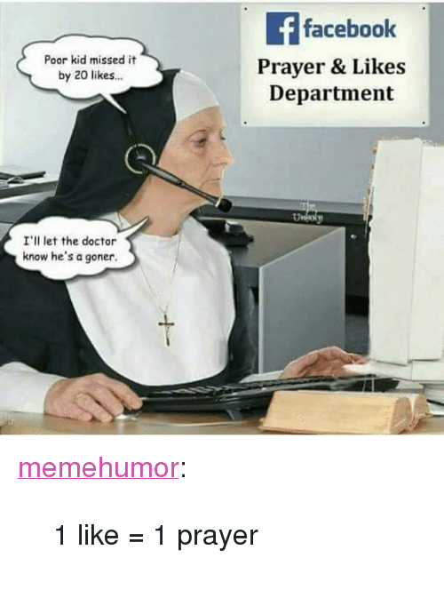 """Doctor, Tumblr, and Blog: faceboolk  Poor kid missed it  by 20 likes  Prayer & Likes  Department  I'll let the doctor  know he's a goner. <p><a href=""""http://memehumor.net/post/173455361984/1-like-1-prayer"""" class=""""tumblr_blog"""">memehumor</a>:</p>  <blockquote><p>1 like = 1 prayer</p></blockquote>"""