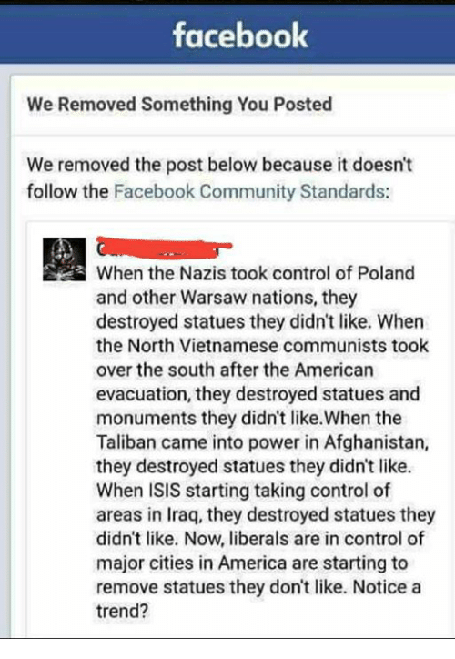 America, Community, and Facebook: faceboolk  We Removed Something You Posted  We removed the post below because it doesn't  follow the Facebook Community Standards:  When the Nazis took control of Poland  and other Warsaw nations, they  destroyed statues they didn't like. When  the North Vietnamese communists took  over the south after the American  evacuation, they destroyed statues and  monuments they didnt like.When the  Taliban came into power in Afghanistan,  they destroyed statues they didn't like.  When ISIS starting taking control of  areas in Iraq, they destroyed statues they  didn't like. Now, liberals are in control of  major cities in America are starting to  remove statues they don't like. Notice a  trend?