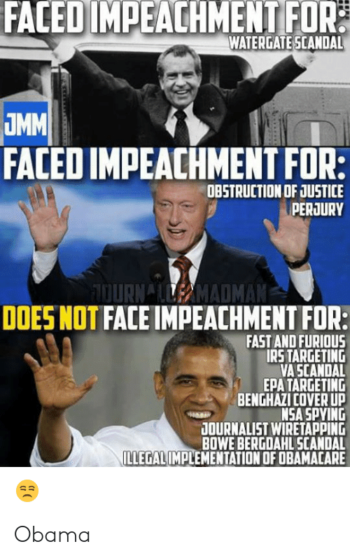 Irs, Obama, and Politics: FACED IMPEACHMENTFOR  WATERGATE SCANDAL  FACED IMPEACHMENT FOR:  DBSTRUCTION OF JUSTICE  PERJURY  OURNAMADMAN  DOES NOT FACE IMPEACHMENT FOR:  FAST AND FURIOUS  IRS TARGETING  VA SCANDAL  EPA TARGETING  BENGHAZI COVER UP  NSA SPYING  OURNALIST WIRETAPPING  BOWE BERGDAHL SCANDAL Obama