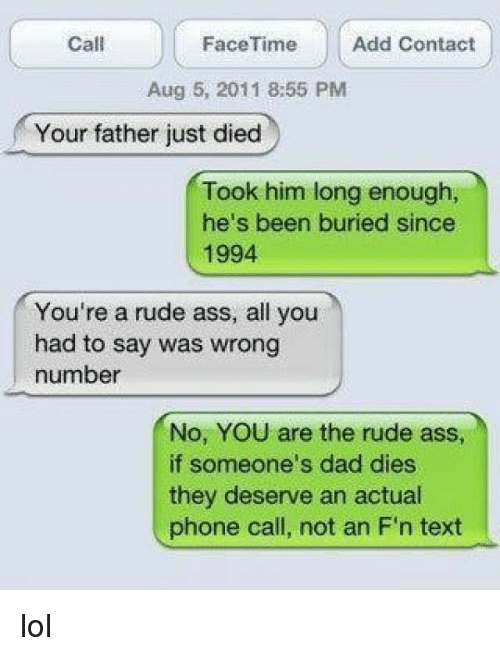 Ass, Dad, and Facetime: FaceTime  Add Contact  Call  Aug 5, 2011 8:55 PM  Your father just died  Took him long enough,  he's been buried since  1994  You're a rude ass, all you  had to say was wrong  number  No, YOU are the rude ass  if someone's dad dies  they deserve an actual  phone call, not an F'n text lol