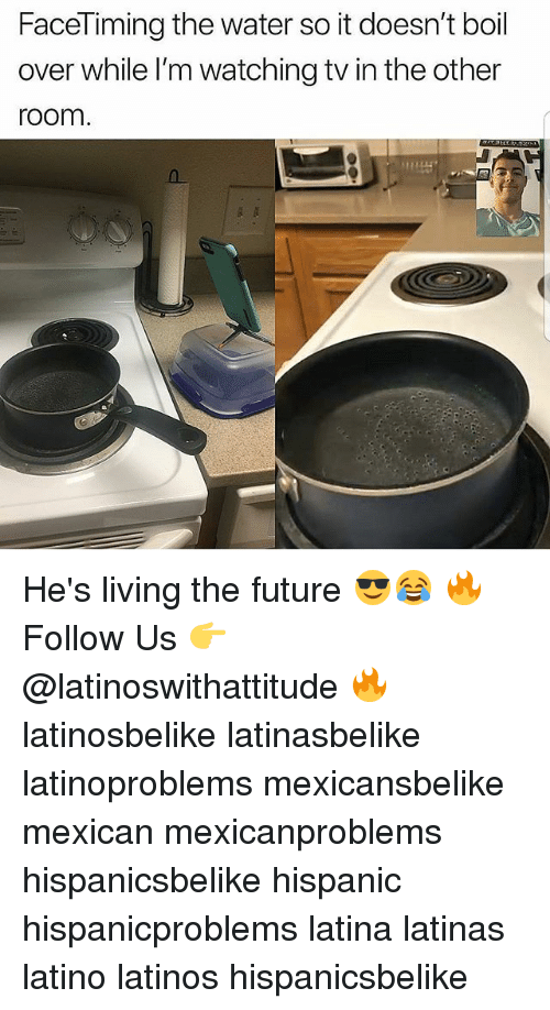 Future, Latinos, and Memes: FaceTiming the water so it doesn't boil  over while l'm watching tv in the other  room.  114444 He's living the future 😎😂 🔥 Follow Us 👉 @latinoswithattitude 🔥 latinosbelike latinasbelike latinoproblems mexicansbelike mexican mexicanproblems hispanicsbelike hispanic hispanicproblems latina latinas latino latinos hispanicsbelike