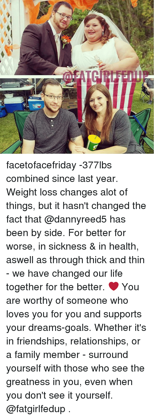 Family, Goals, and Life: facetofacefriday -377lbs combined since last year. Weight loss changes alot of things, but it hasn't changed the fact that @dannyreed5 has been by side. For better for worse, in sickness & in health, aswell as through thick and thin - we have changed our life together for the better. ❤ You are worthy of someone who loves you for you and supports your dreams-goals. Whether it's in friendships, relationships, or a family member - surround yourself with those who see the greatness in you, even when you don't see it yourself. @fatgirlfedup .