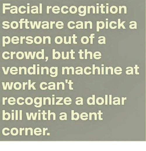 Memes, 🤖, and Software: Facial recognition  software can pick a  person out of a  crowd, but the  vending machine at  work can't  recognize a dollar  bill with a bent  Corner.