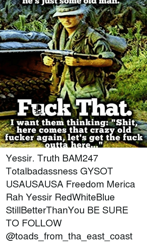"""Crazy, Memes, and Shit: Fack That.  I want them thinking: """"Shit  here comes that crazy old  fucker again, let's get the fuck  outta here..."""" Yessir. Truth BAM247 Totalbadassness GYSOT USAUSAUSA Freedom Merica Rah Yessir RedWhiteBlue StillBetterThanYou BE SURE TO FOLLOW @toads_from_tha_east_coast"""