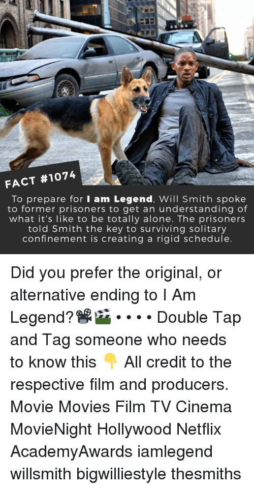 Being Alone, Memes, and Movies: FACT #1074  To prepare for I am Legend, Will Smith spoke  to former prisoners to get an understanding of  what it's like to be totally alone. The prisoners  told Smith the key to surviving solitary  confinement is creating a rigid schedule Did you prefer the original, or alternative ending to I Am Legend?📽️🎬 • • • • Double Tap and Tag someone who needs to know this 👇 All credit to the respective film and producers. Movie Movies Film TV Cinema MovieNight Hollywood Netflix AcademyAwards iamlegend willsmith bigwilliestyle thesmiths