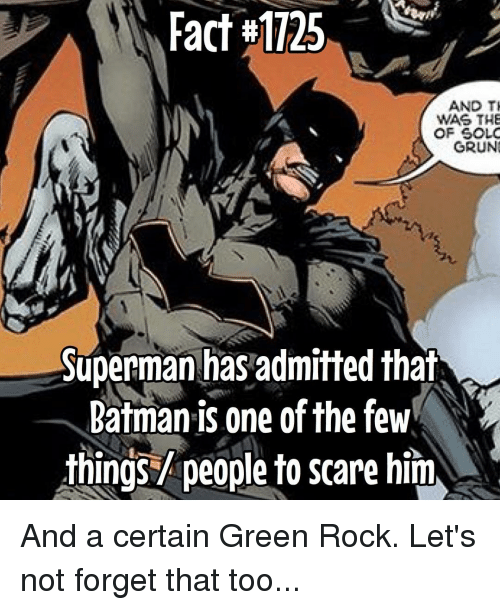 Memes, 🤖, and Rock: Fact #1125  AND TI  WAS THE  OF SOLO  GRUNG  Superman has admitted that  Batman is one of the few  things people to scare him And a certain Green Rock. Let's not forget that too...