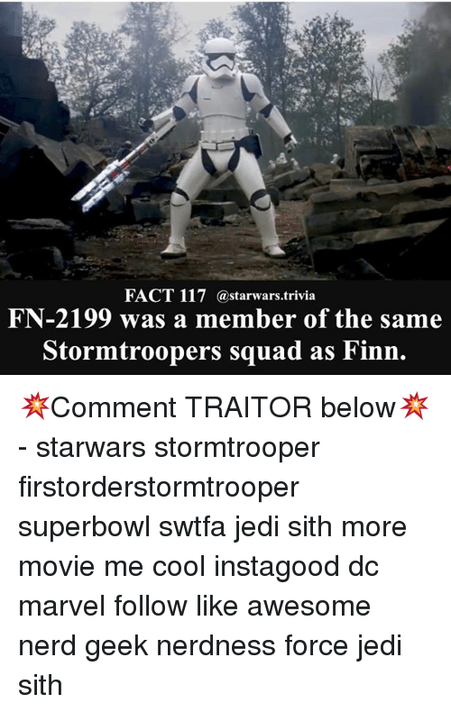 Finn, Jedi, and Memes: FACT 117 (astarwars.trivia  FN-2199 was a member of the same  Stormtroopers squad as Finn 💥Comment TRAITOR below💥 - starwars stormtrooper firstorderstormtrooper superbowl swtfa jedi sith more movie me cool instagood dc marvel follow like awesome nerd geek nerdness force jedi sith