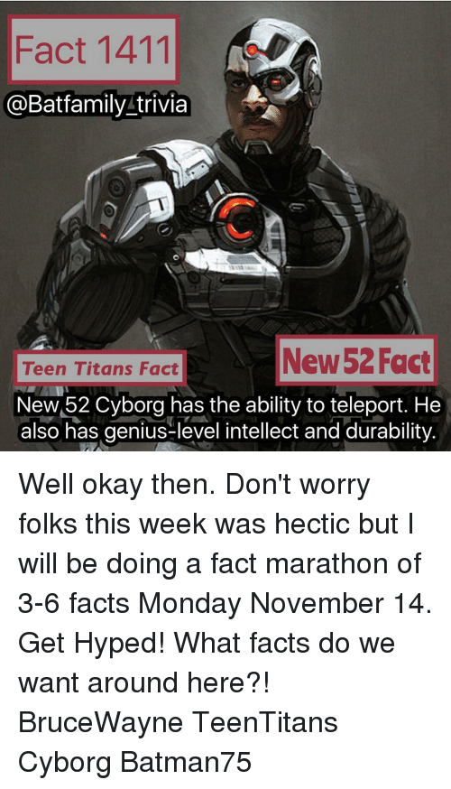 Hype, Memes, and Titanic: Fact 1411  @Bat family trivia  New 52 Fact  Teen Titans Fact  NewM52 Cyborg has the ability to teleport. He  also has genius-level intellect and durability. Well okay then. Don't worry folks this week was hectic but I will be doing a fact marathon of 3-6 facts Monday November 14. Get Hyped! What facts do we want around here?! BruceWayne TeenTitans Cyborg Batman75