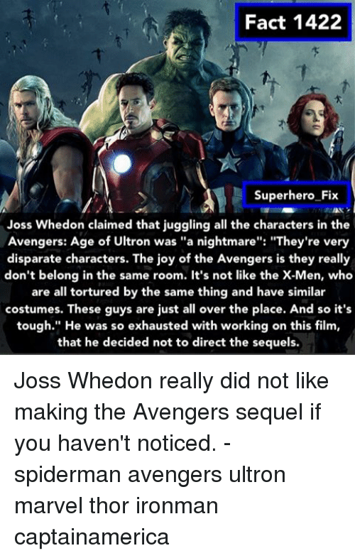 "Avengers Age of Ultron, Memes, and SpiderMan: Fact 1422  Superhero Fix  Joss Whedon claimed that juggling all the characters in the  Avengers: Age of Ultron was ""a nightmare  ""They're very  disparate characters. The joy of the Avengers is they really  don't belong in the same room. It's not like the X-Men, who  are all tortured by the same thing and have similar  costumes. These guys are just all over the place. And so it's  tough."" He was so exhausted with working on this film,  that he decided not to direct the sequels. Joss Whedon really did not like making the Avengers sequel if you haven't noticed. - spiderman avengers ultron marvel thor ironman captainamerica"