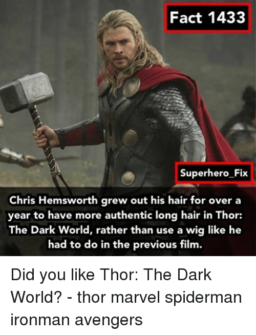 Chris Hemsworth, Memes, and Spiderman: Fact 1433  Superhero Fix  Chris Hemsworth grew out his hair for over a  year to have more authentic long hair in Thor:  The Dark World, rather than use a wig like he  had to do in the previous film. Did you like Thor: The Dark World? - thor marvel spiderman ironman avengers