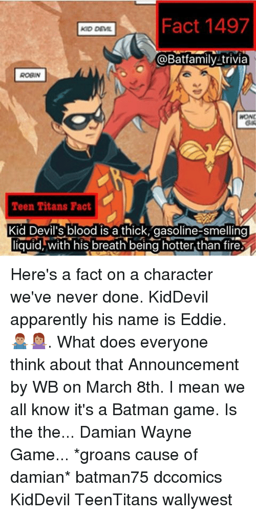 Memes, Teen Titans, and Blood Is: Fact 1497  aBatfamily trivia  WOND  Teen Titans Fact  Kid Devil's blood is a thick, gasoline-smelling  liquid, with his breath being hotter than fire Here's a fact on a character we've never done. KidDevil apparently his name is Eddie. 🤷🏽♂️🤷🏽♀️. What does everyone think about that Announcement by WB on March 8th. I mean we all know it's a Batman game. Is the the... Damian Wayne Game... *groans cause of damian* batman75 dccomics KidDevil TeenTitans wallywest