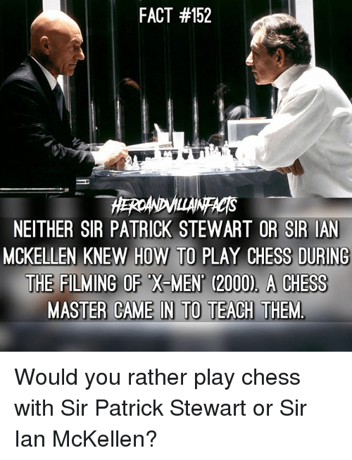 Memes, Would You Rather, and X-Men: FACT #152  NEITHER SIR PATRICK STEWART OR SIR IAN  MCKELLEN KNEW HOW TO PLAY CHESS DURING  THE FILMING OF X-MEN (2000), A CHESGS Would you rather play chess with Sir Patrick Stewart or Sir Ian McKellen?