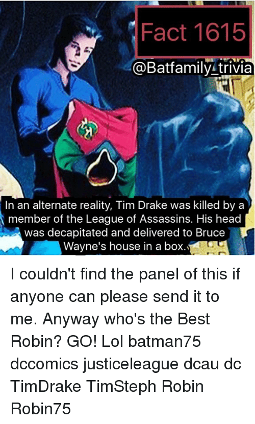 Drake, Head, and Lol: Fact 1615  oBatfamily&trivia  In an alternate reality, Tim Drake was killed byaa  member of the League of Assassins. His head  was decapitated and delivered to Bruce  Wayne's house in a box. I couldn't find the panel of this if anyone can please send it to me. Anyway who's the Best Robin? GO! Lol batman75 dccomics justiceleague dcau dc TimDrake TimSteph Robin Robin75