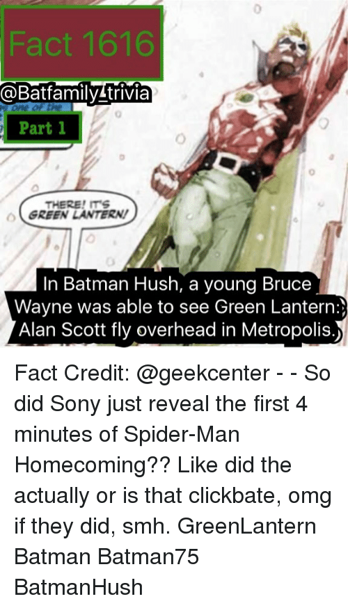 Batman, Memes, and Omg: Fact 1616  @Batfamily trivia  Part  0  Part 1  0  THERE!ITS  GREEN LANTERN!  In Batman Hush, a young Bruce  Wayne was able to see Green Lantern:)  Alan Scott fly overhead in Metropolis.) Fact Credit: @geekcenter - - So did Sony just reveal the first 4 minutes of Spider-Man Homecoming?? Like did the actually or is that clickbate, omg if they did, smh. GreenLantern Batman Batman75 BatmanHush