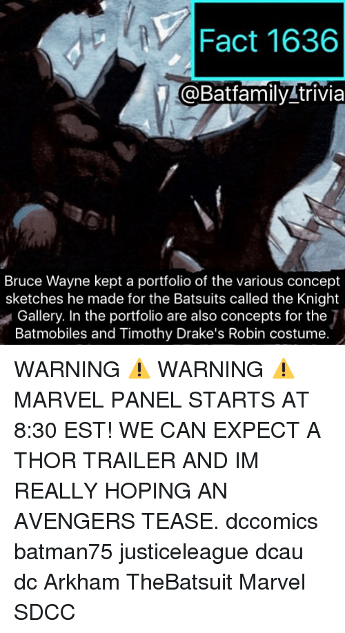 Memes, Avengers, and Marvel: Fact 1636  @Batfamily trivia  Bruce Wayne kept a portfolio of the various concept  sketches he made for the Batsuits called the Knight  Gallery. In the portfolio are also concepts for the  Batmobiles and Timothy Drake's Robin costume. WARNING ⚠️ WARNING ⚠️ MARVEL PANEL STARTS AT 8:30 EST! WE CAN EXPECT A THOR TRAILER AND IM REALLY HOPING AN AVENGERS TEASE. dccomics batman75 justiceleague dcau dc Arkham TheBatsuit Marvel SDCC