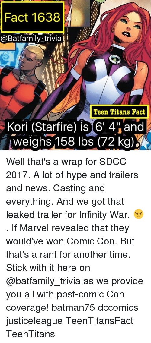 "Hype, Memes, and News: Fact 1638  @Batfamily trivia  Teen Titans Fact  Kori (Starfire) is 6' 4""and  weighs,158 lbs(72 kg) Well that's a wrap for SDCC 2017. A lot of hype and trailers and news. Casting and everything. And we got that leaked trailer for Infinity War. 😏. If Marvel revealed that they would've won Comic Con. But that's a rant for another time. Stick with it here on @batfamily_trivia as we provide you all with post-comic Con coverage! batman75 dccomics justiceleague TeenTitansFact TeenTitans"