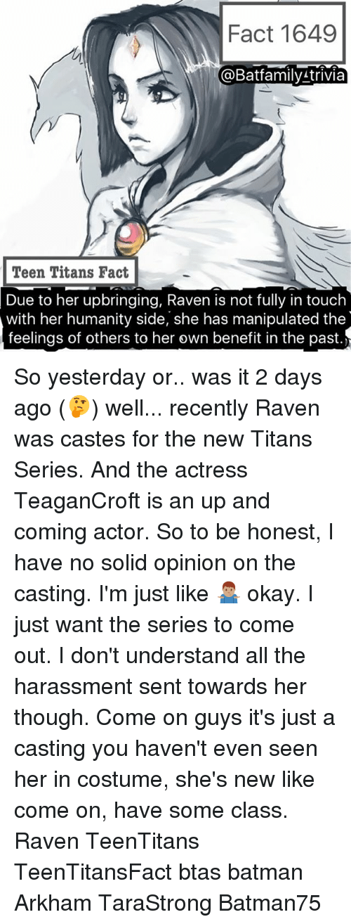 Batman, Memes, and Teen Titans: Fact 1649  @Batfamily trivia  Teen Titans Fact  Due to her upbringing, Raven is not fully in touch  with her humanity side, she has manipulated the  feelings of others to her own benefit in the past. So yesterday or.. was it 2 days ago (🤔) well... recently Raven was castes for the new Titans Series. And the actress TeaganCroft is an up and coming actor. So to be honest, I have no solid opinion on the casting. I'm just like 🤷🏽♂️ okay. I just want the series to come out. I don't understand all the harassment sent towards her though. Come on guys it's just a casting you haven't even seen her in costume, she's new like come on, have some class. Raven TeenTitans TeenTitansFact btas batman Arkham TaraStrong Batman75