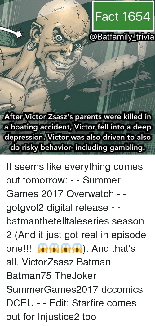 Batman, Memes, and Parents: Fact 1654  Batfamily trivia  After Victor Zsasz's parents were killed in  a boating accident, Victor fell into a deep  depression. Victor was also driven to also  do risky behavior- including gambling It seems like everything comes out tomorrow: - - Summer Games 2017 Overwatch - - gotgvol2 digital release - - batmanthetelltaleseries season 2 (And it just got real in episode one!!!! 😱😱😱😱). And that's all. VictorZsasz Batman Batman75 TheJoker SummerGames2017 dccomics DCEU - - Edit: Starfire comes out for Injustice2 too