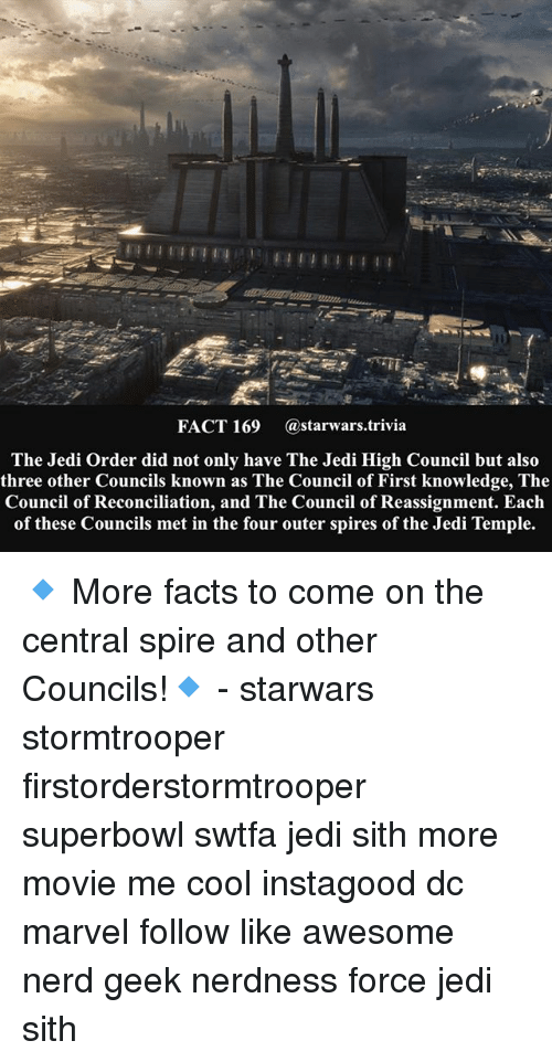 Facts, Jedi, and Memes: FACT 169  (astarwars.trivia  The Jedi Order did not only have The Jedi High Council but also  three other Councils known as The Council of First knowledge, The  Council of Reconciliation, and The Council ofReassignment. Each  of these Councils met in the four outer spires of the Jedi Temple. 🔹 More facts to come on the central spire and other Councils!🔹 - starwars stormtrooper firstorderstormtrooper superbowl swtfa jedi sith more movie me cool instagood dc marvel follow like awesome nerd geek nerdness force jedi sith