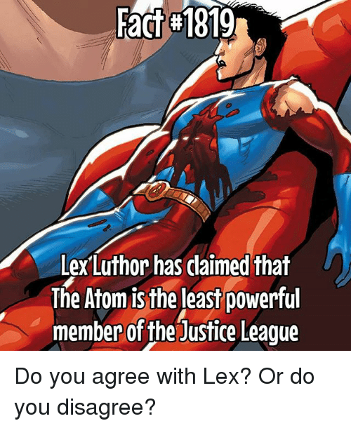 Memes, Justice, and Justice League: Fact 1819  Lex Luthor has daimed that  The Atom is the least powerful  member of the Justice League Do you agree with Lex? Or do you disagree?