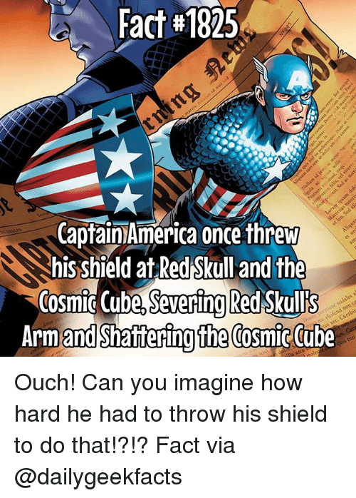 Memes, Tube, and 🤖: Fact #1825  CapfainAmerica once threw  hisshield at RedSkullandthe  Cosmic (ube S Red Skull's  Severing  Arm  and Shattering the Cosmtc tube Ouch! Can you imagine how hard he had to throw his shield to do that!?!? Fact via @dailygeekfacts
