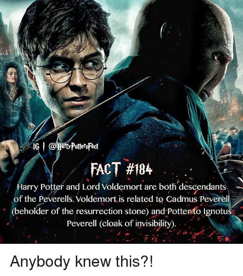Memes, 🤖, and Descendants: FACT #184  darry Potter and Lord Voldemort are both descendants  of the Peverells. Voldemort is related to Cadmus Peverell  (beholder of the resurrection stone) and Potten to Ignotus  Peverell (cloak of invisibility).  27 Anybody knew this?!