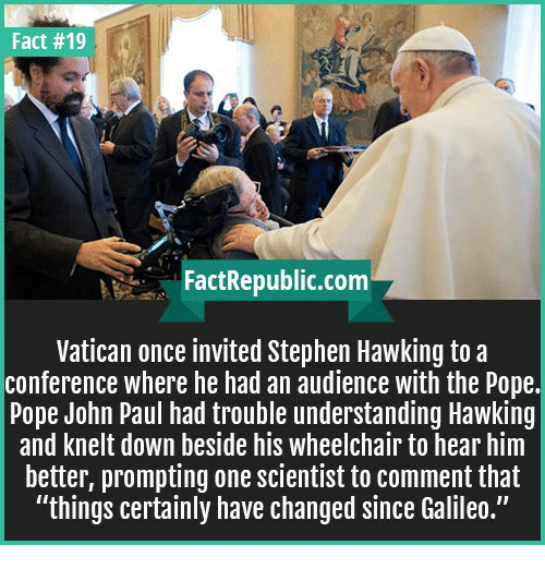 "Pope Francis, Stephen, and Stephen Hawking: Fact #19  Fact Republic com  Vatican once invited Stephen Hawking to a  conference where he had an audience with the Pope.  Pope John Paul had trouble understanding Hawking  and knelt down beside his wheelchair to hear him  better, prompting one scientist to comment that  ""things certainly have changed since Galileo."""
