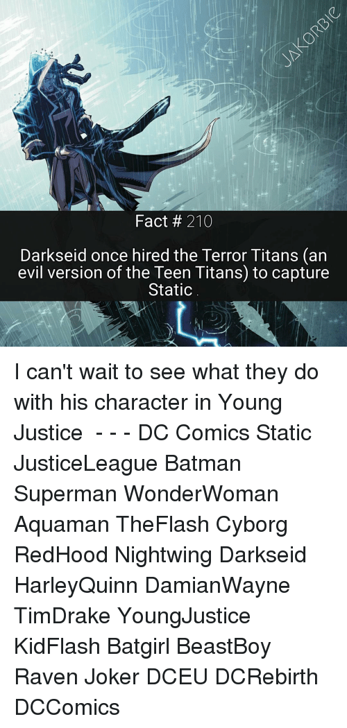 Memes, Teen Titans, and DC Comics: Fact 210  Darkseid once hired the Terror Titans (an  evil version of the Teen Titans to capture  Static I can't wait to see what they do with his character in Young Justice ☇ - - - DC Comics Static JusticeLeague Batman Superman WonderWoman Aquaman TheFlash Cyborg RedHood Nightwing Darkseid HarleyQuinn DamianWayne TimDrake YoungJustice KidFlash Batgirl BeastBoy Raven Joker DCEU DCRebirth DCComics