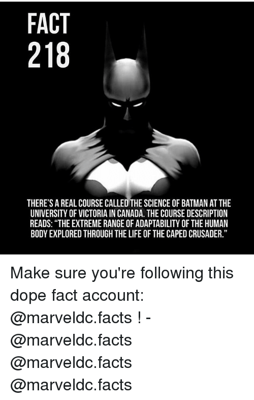 """Batman, Dope, and Facts: FACT  218  THERE'S A REAL COURSE CALLED THE SCIENCE OF BATMAN AT THE  UNIVERSITY OF VICTORIA IN CANADA. THE COURSE DESCRIPTION  READS: """"THE EXTREME RANGE OF ADAPTABILITY OF THE HUMAN  BODY EXPLORED THROUGH THE LIFE OF THE CAPED CRUSADER. Make sure you're following this dope fact account: @marveldc.facts ! - @marveldc.facts @marveldc.facts @marveldc.facts"""