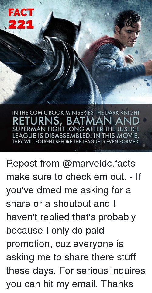 Batman, Facts, and Memes: FACT  221  IN THE COMIC BOOK MINISERIES THE DARK KNIGHT  RETURNS, BATMAN AND  SUPERMAN FIGHT LONG AFTER THE JUSTICE  LEAGUE IS DISASSEMBLED. IN THIS MOVIE,  THEY WILL FOUGHT BEFORE THE LEAGUE IS EVEN FORMED. Repost from @marveldc.facts make sure to check em out. - If you've dmed me asking for a share or a shoutout and I haven't replied that's probably because I only do paid promotion, cuz everyone is asking me to share there stuff these days. For serious inquires you can hit my email. Thanks