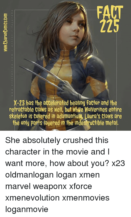 Memes, Marvel, and Movie: FACT  225  X-23 has the accelerated healing factar and the  retractable Claws as Well, but while WolVerines entire  skeleton is CoVered in adamantium, Laura's Claws are  the only parts layered in the indestructible metal She absolutely crushed this character in the movie and I want more, how about you? x23 oldmanlogan logan xmen marvel weaponx xforce xmenevolution xmenmovies loganmovie