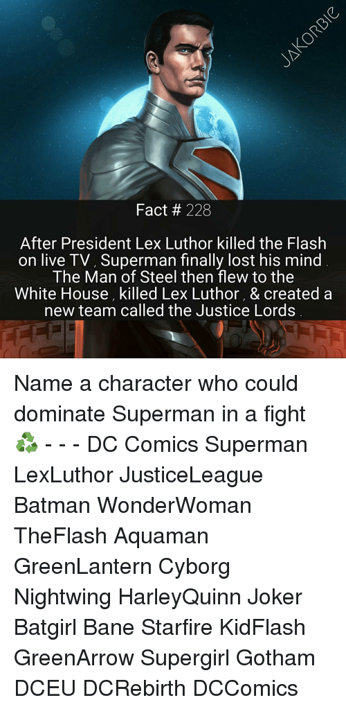 Bane, Memes, and Gotham: Fact 228  After President Lex Luthor killed the Flash  on live TV, Superman finally lost his mind  The Man of Steel then flew to the  White House, killed Lex Luthor, & created a  new team called the Justice Lords Name a character who could dominate Superman in a fight ♻ - - - DC Comics Superman LexLuthor JusticeLeague Batman WonderWoman TheFlash Aquaman GreenLantern Cyborg Nightwing HarleyQuinn Joker Batgirl Bane Starfire KidFlash GreenArrow Supergirl Gotham DCEU DCRebirth DCComics