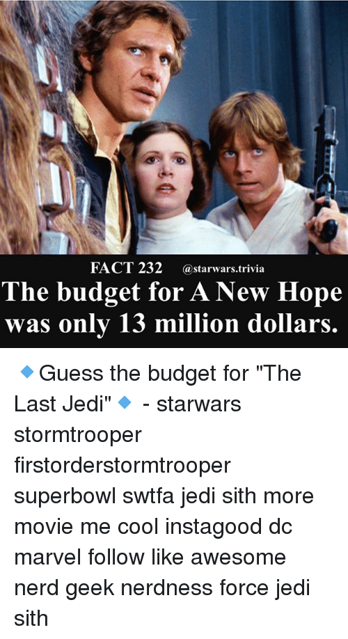 "Jedi, Memes, and Nerd: FACT 232 @starwars rivia  The budget for A New Hope  was only 13 million dollars.  FACT 232 @starwars.trivia 🔹Guess the budget for ""The Last Jedi""🔹 - starwars stormtrooper firstorderstormtrooper superbowl swtfa jedi sith more movie me cool instagood dc marvel follow like awesome nerd geek nerdness force jedi sith"