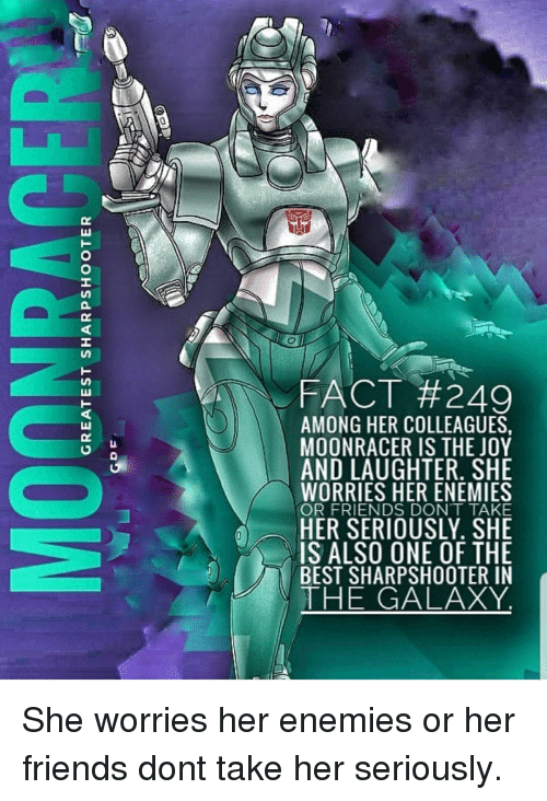 Friends, Best, and Enemies: FACT #249  AMONG HER COLLEAGUES  MOONRACER IS THE JOY  ND LAUGHTER. SHE  WORRIES HER ENEMIES  OR FRIENDS DONT TAKE  IS ALSO ONE OF THE  BEST SHARPSHOOTER IN  THE GALAXY
