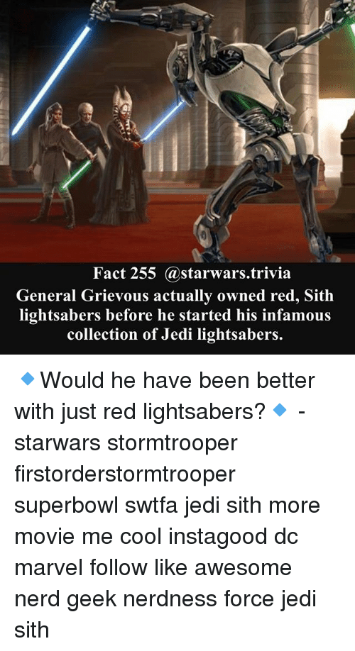 Jedi, Memes, and Nerd: Fact 255 @starwars.trivia  General Grievous actually owned red, Sith  lightsabers before he started his infamous  collection of Jedi lightsabers. 🔹Would he have been better with just red lightsabers?🔹 - starwars stormtrooper firstorderstormtrooper superbowl swtfa jedi sith more movie me cool instagood dc marvel follow like awesome nerd geek nerdness force jedi sith