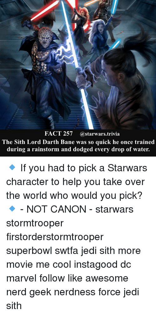 Bane, Jedi, and Memes: FACT 257 @starwars.trivia  The Sith Lord Darth Bane was so quick he once trained  during a rainstorm and dodged every drop of water. 🔹 If you had to pick a Starwars character to help you take over the world who would you pick?🔹 - NOT CANON - starwars stormtrooper firstorderstormtrooper superbowl swtfa jedi sith more movie me cool instagood dc marvel follow like awesome nerd geek nerdness force jedi sith