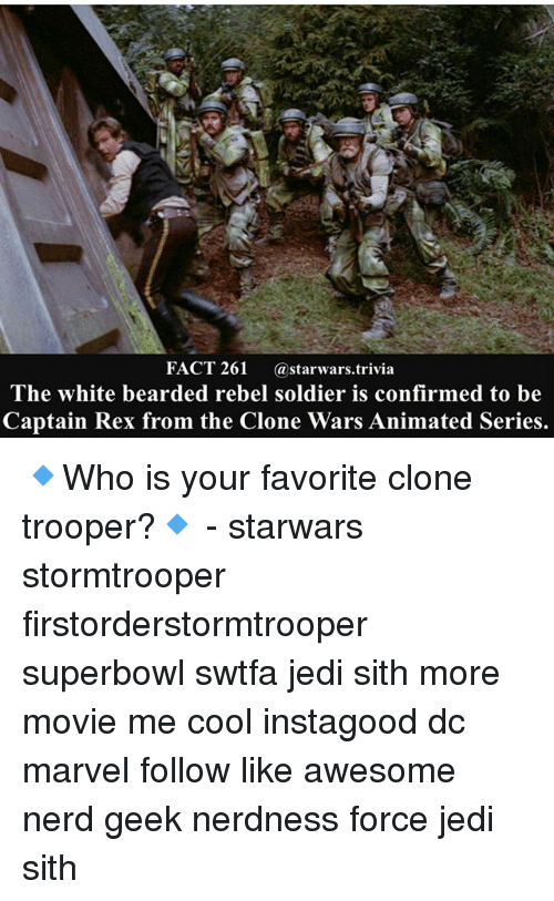 Facts, Jedi, and Memes: FACT 261 astarwars.trivia  The white bearded rebel soldier is confirmed to be  Captain Rex from the Clone Wars Animated Series 🔹Who is your favorite clone trooper?🔹 - starwars stormtrooper firstorderstormtrooper superbowl swtfa jedi sith more movie me cool instagood dc marvel follow like awesome nerd geek nerdness force jedi sith