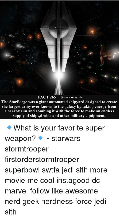 Energy, Jedi, and Memes: FACT 265 astarwars.trivia  The StarForge was a giant automated shipyard designed to create  the largest army ever known to the galaxy by taking energy fronm  a nearby sun and combing it with the force to make an endless  supply of ships,droids and other military equipment. 🔹What is your favorite super weapon?🔹 - starwars stormtrooper firstorderstormtrooper superbowl swtfa jedi sith more movie me cool instagood dc marvel follow like awesome nerd geek nerdness force jedi sith