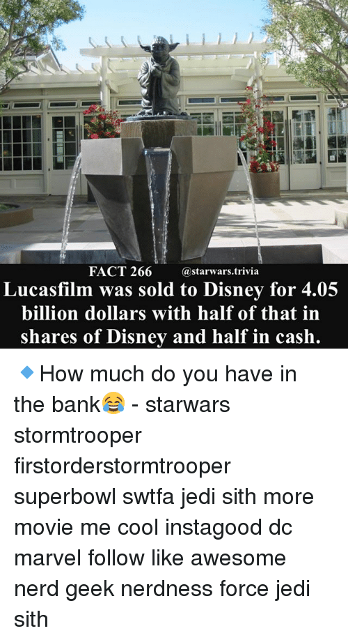 Disney, Jedi, and Memes: FACT 266 astarwars.trivia  Lucasfilm was sold to Disney for 4  billion dollars with half of that in  shares of Disney and half in cash 🔹How much do you have in the bank😂 - starwars stormtrooper firstorderstormtrooper superbowl swtfa jedi sith more movie me cool instagood dc marvel follow like awesome nerd geek nerdness force jedi sith